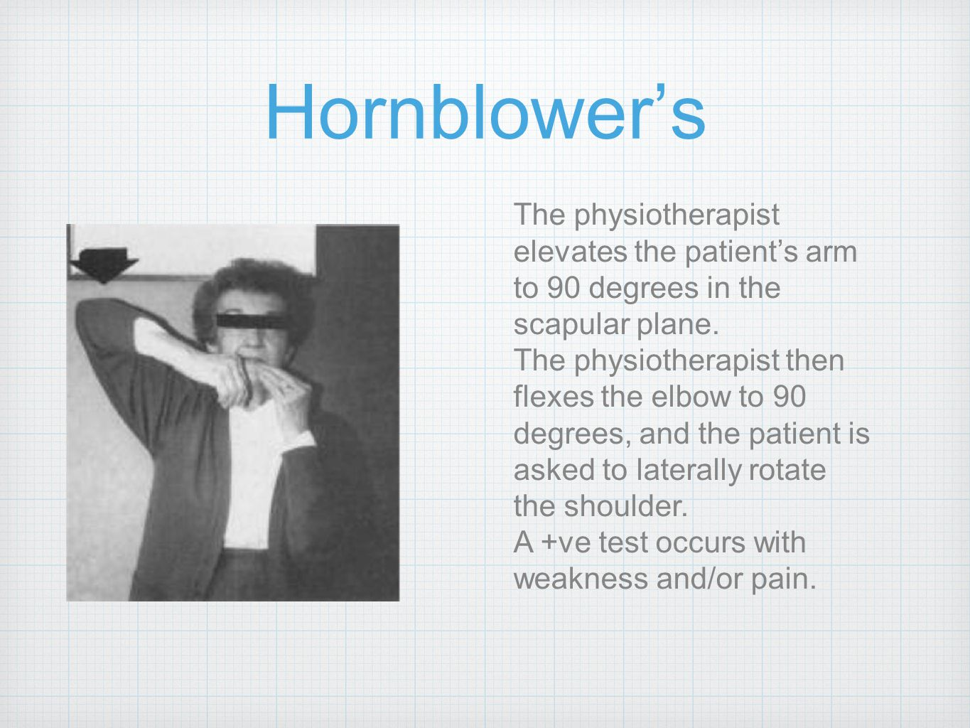 Hornblower's The physiotherapist elevates the patient's arm to 90 degrees in the scapular plane.