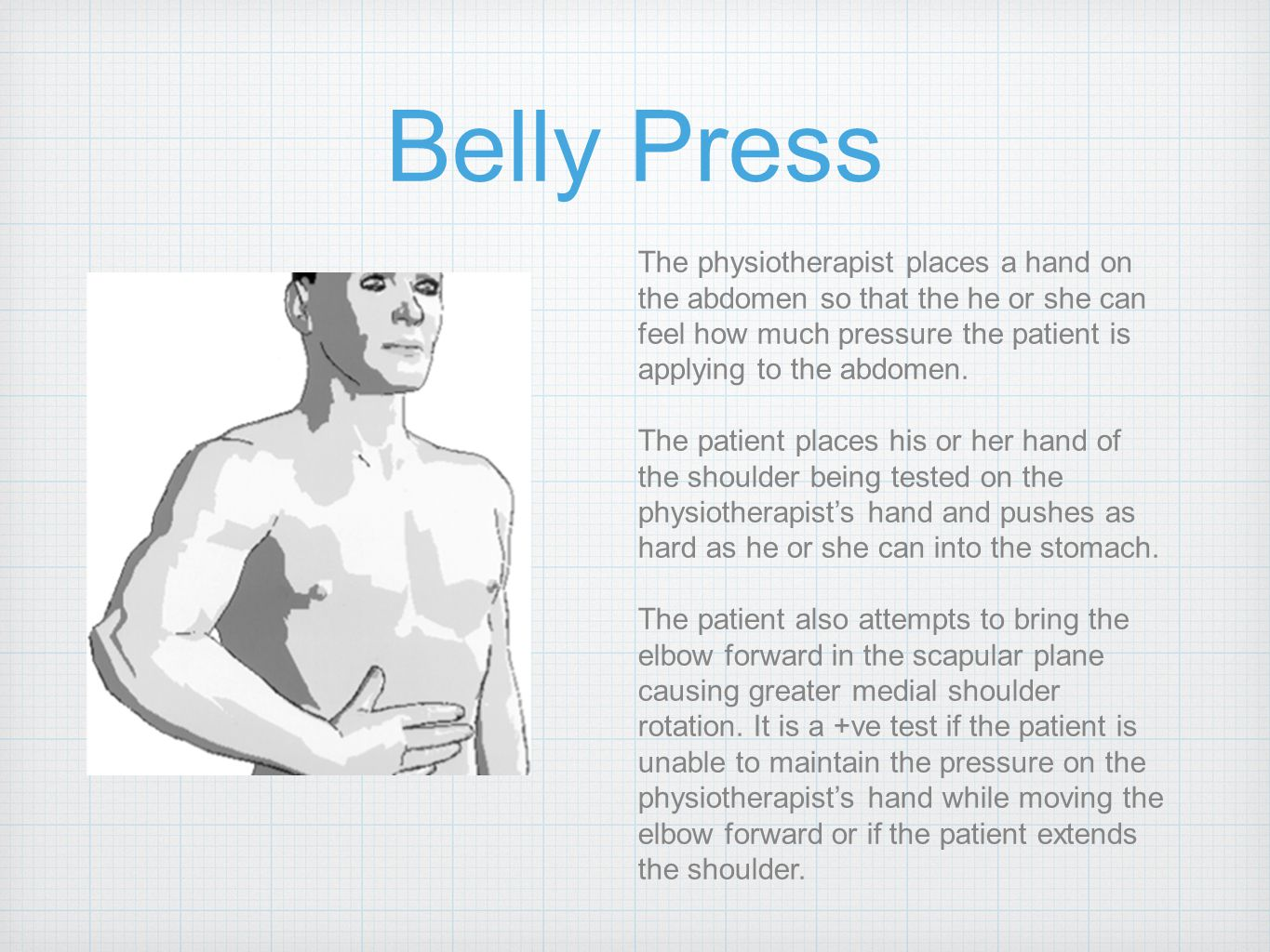 Belly Press The physiotherapist places a hand on the abdomen so that the he or she can feel how much pressure the patient is applying to the abdomen.