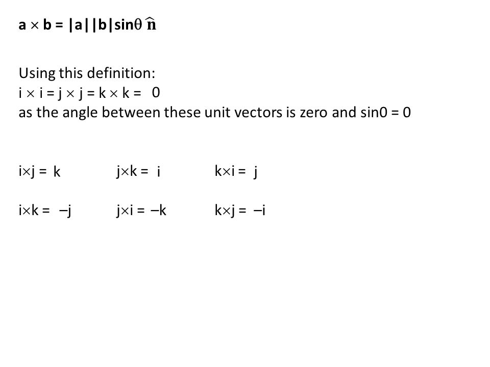 a  b = |a||b|sin 𝐧 Using this definition: i  i = j  j = k  k = as the angle between these unit vectors is zero and sin0 = 0.