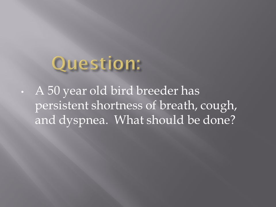 Question: A 50 year old bird breeder has persistent shortness of breath, cough, and dyspnea.