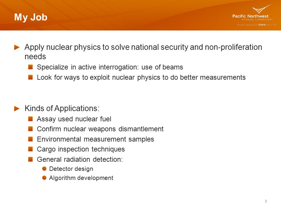 My Job Apply nuclear physics to solve national security and non-proliferation needs. Specialize in active interrogation: use of beams.