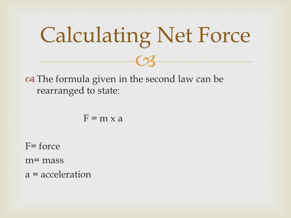 Calculating Net Force The formula given in the second law can be rearranged to state: F = m x a. F= force.