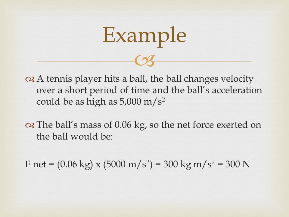 Example A tennis player hits a ball, the ball changes velocity over a short period of time and the ball's acceleration could be as high as 5,000 m/s2.