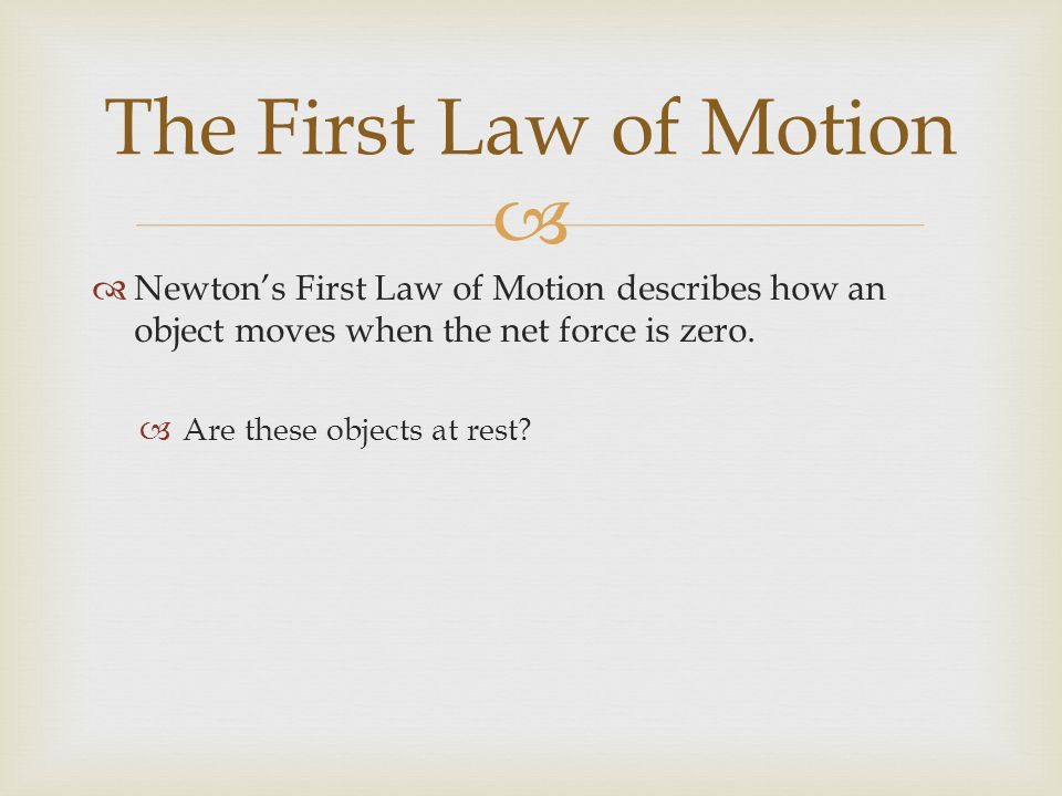 The First Law of Motion Newton's First Law of Motion describes how an object moves when the net force is zero.