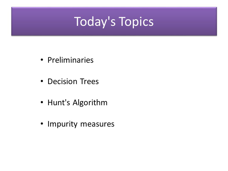 Today s Topics Preliminaries Decision Trees Hunt s Algorithm