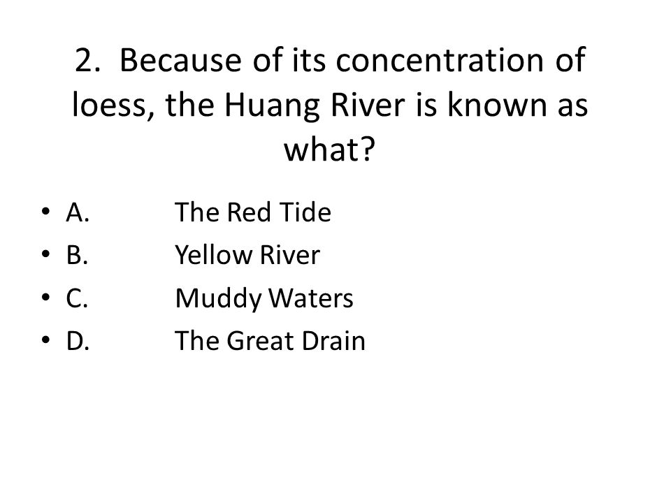 2. Because of its concentration of loess, the Huang River is known as what