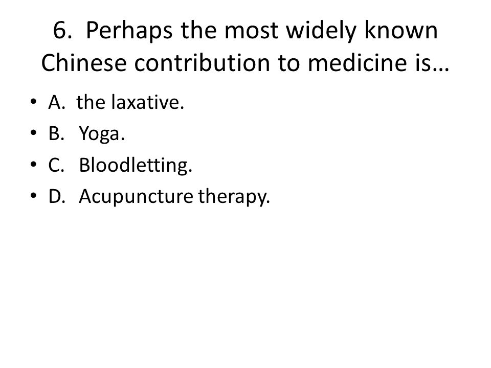 6. Perhaps the most widely known Chinese contribution to medicine is…