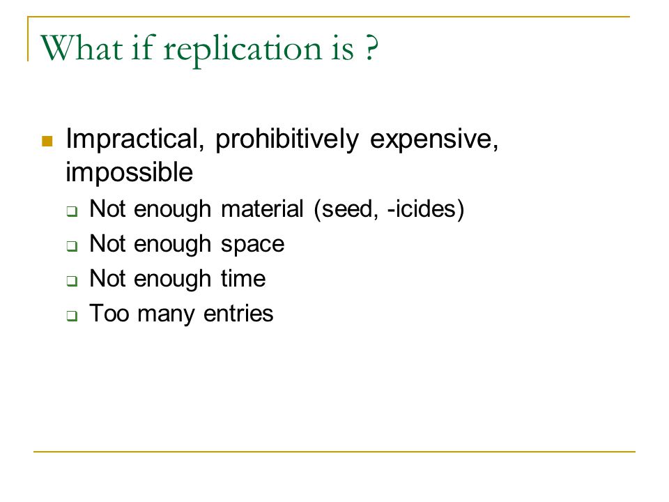 What if replication is Impractical, prohibitively expensive, impossible. Not enough material (seed, -icides)