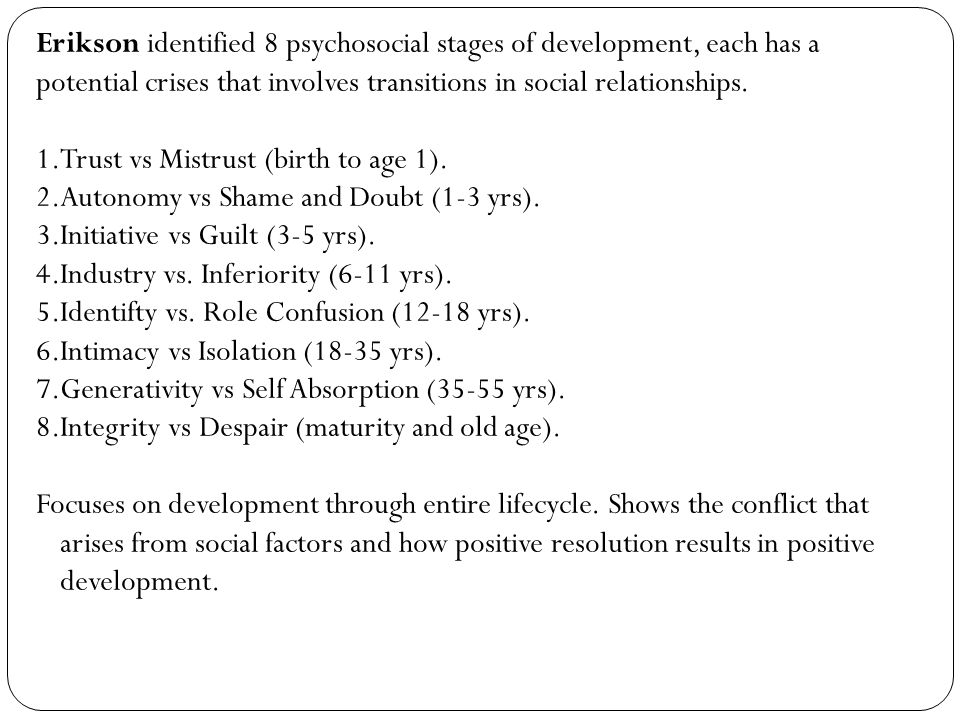 Erikson identified 8 psychosocial stages of development, each has a potential crises that involves transitions in social relationships.