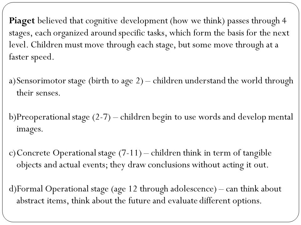 Piaget believed that cognitive development (how we think) passes through 4 stages, each organized around specific tasks, which form the basis for the next level. Children must move through each stage, but some move through at a faster speed.