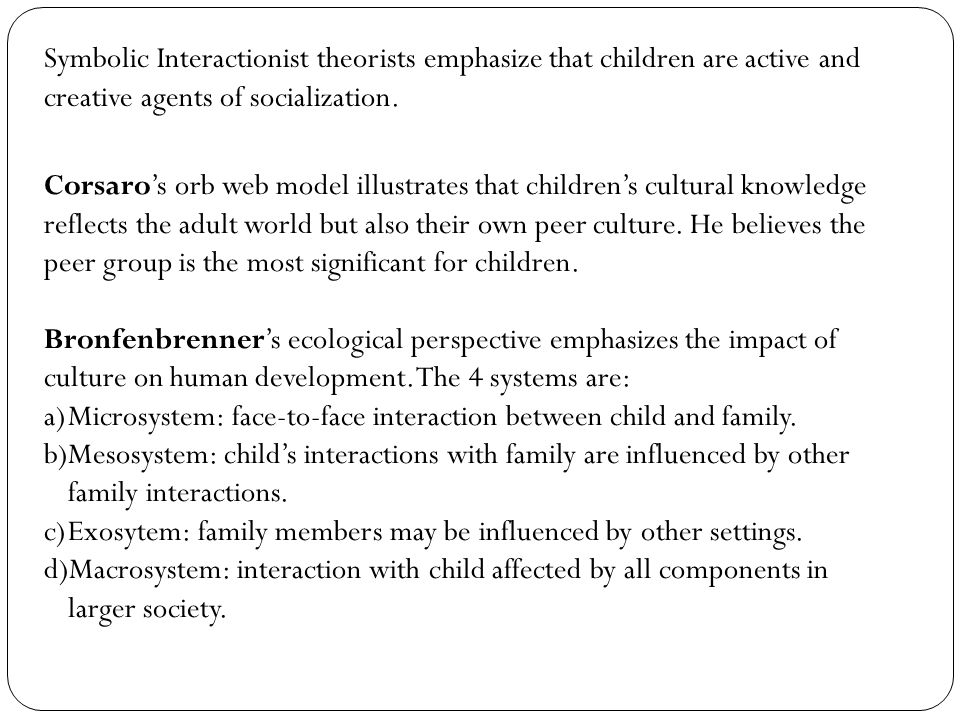 Symbolic Interactionist theorists emphasize that children are active and creative agents of socialization.