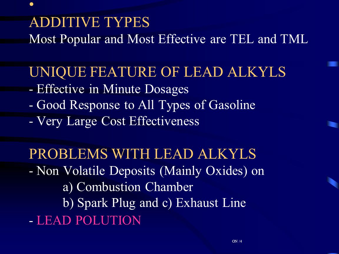 ADDITIVE TYPES Most Popular and Most Effective are TEL and TML UNIQUE FEATURE OF LEAD ALKYLS - Effective in Minute Dosages - Good Response to All Types of Gasoline - Very Large Cost Effectiveness PROBLEMS WITH LEAD ALKYLS - Non Volatile Deposits (Mainly Oxides) on a) Combustion Chamber b) Spark Plug and c) Exhaust Line - LEAD POLUTION ON /4