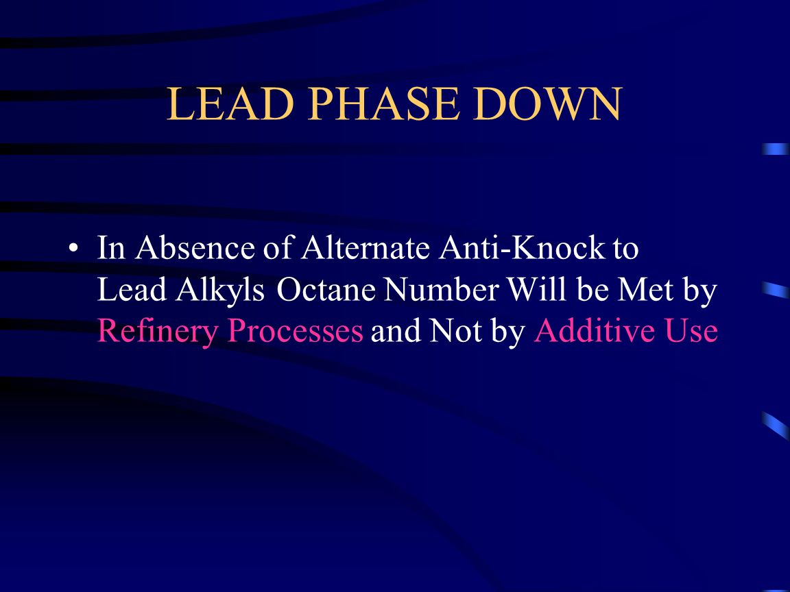 LEAD PHASE DOWN In Absence of Alternate Anti-Knock to Lead Alkyls Octane Number Will be Met by Refinery Processes and Not by Additive Use.