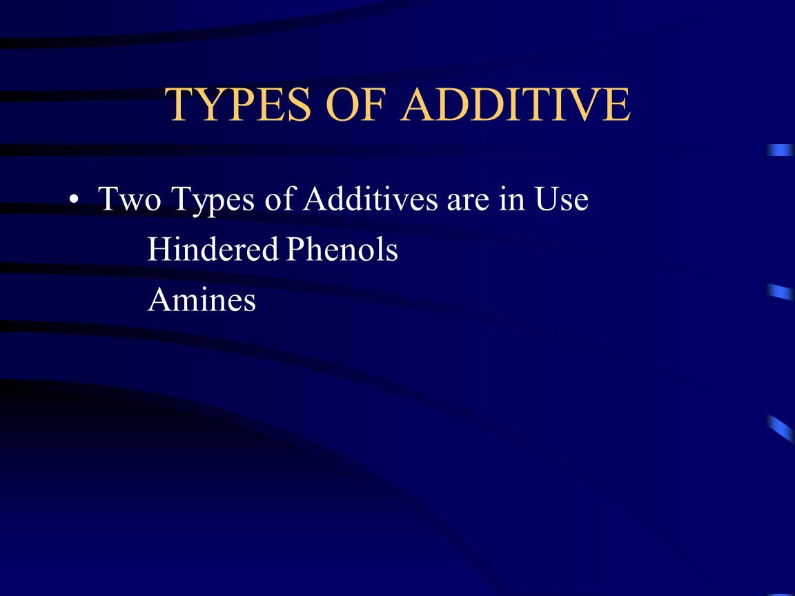 TYPES OF ADDITIVE Two Types of Additives are in Use Hindered Phenols