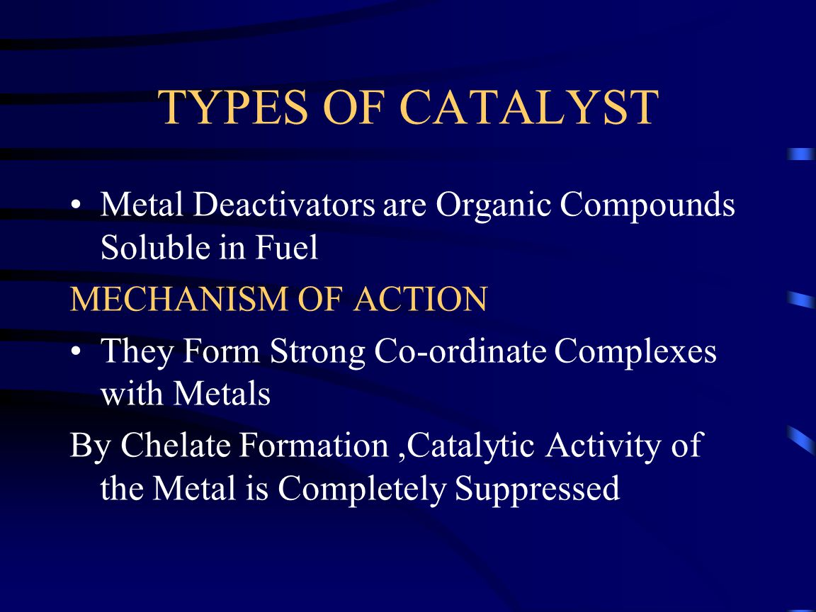 TYPES OF CATALYST Metal Deactivators are Organic Compounds Soluble in Fuel. MECHANISM OF ACTION. They Form Strong Co-ordinate Complexes with Metals.