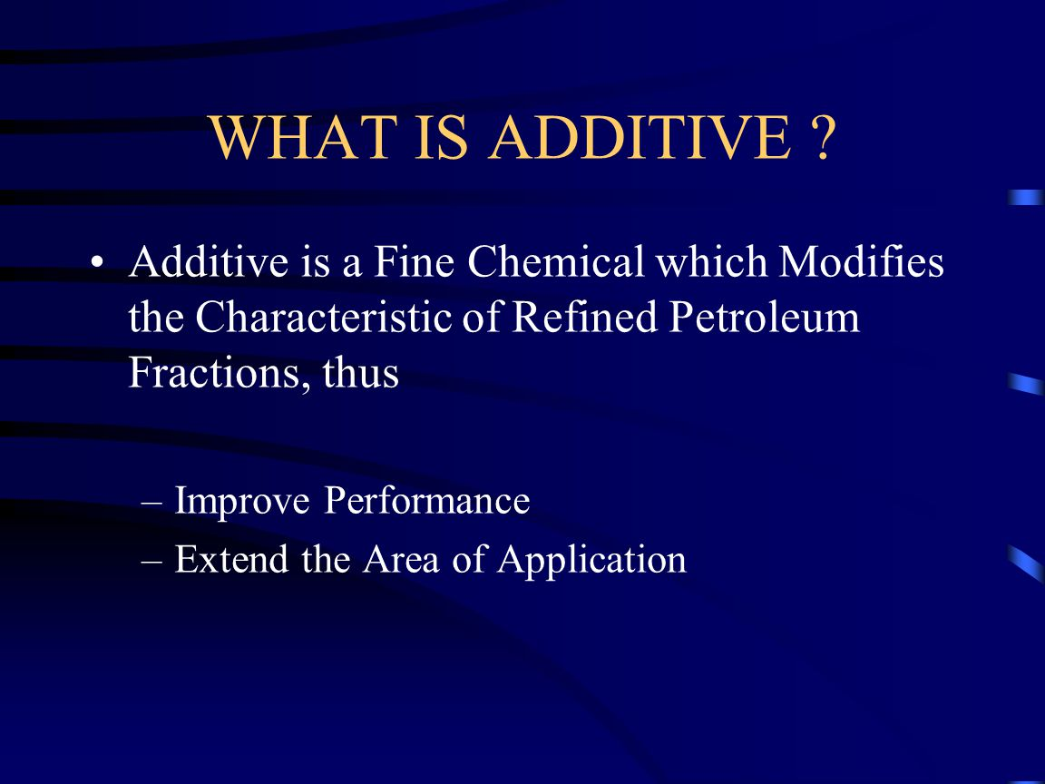 WHAT IS ADDITIVE Additive is a Fine Chemical which Modifies the Characteristic of Refined Petroleum Fractions, thus.