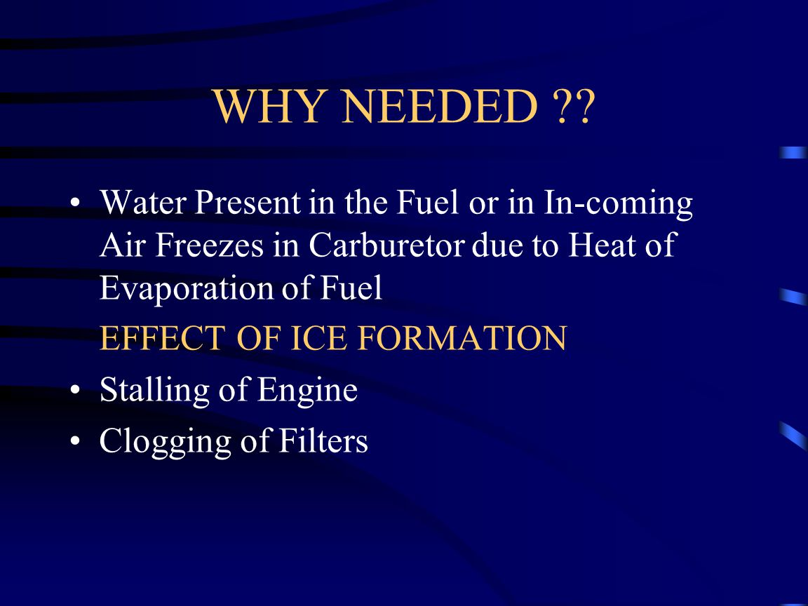 WHY NEEDED Water Present in the Fuel or in In-coming Air Freezes in Carburetor due to Heat of Evaporation of Fuel.