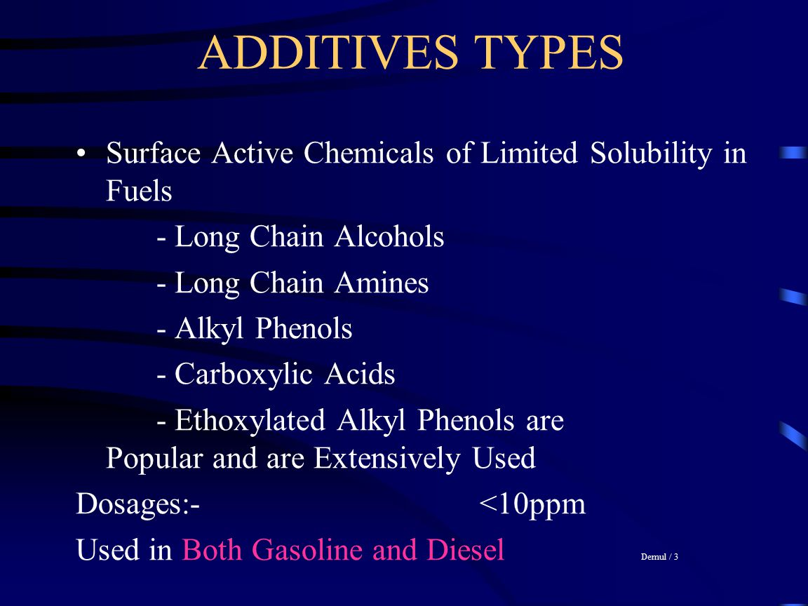 ADDITIVES TYPES Surface Active Chemicals of Limited Solubility in Fuels. - Long Chain Alcohols. - Long Chain Amines.