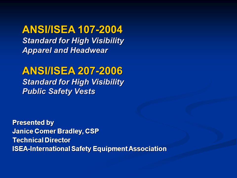 ANSI/ISEA 107-2004 Standard for High Visibility Apparel and Headwear ANSI/ISEA 207-2006 Standard for High Visibility Public Safety Vests