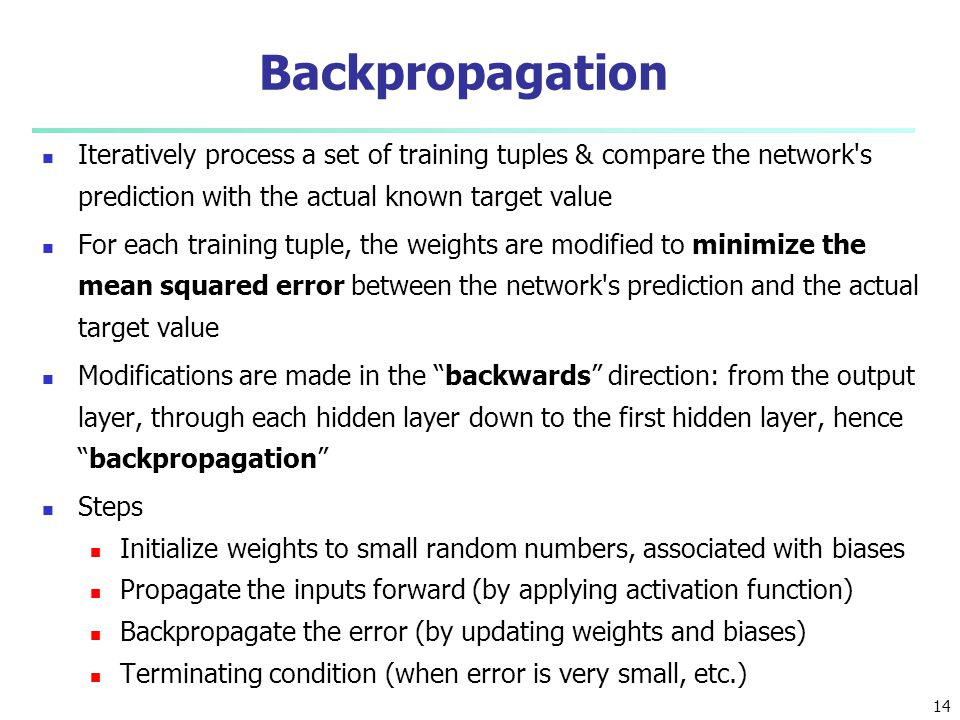 Backpropagation Iteratively process a set of training tuples & compare the network s prediction with the actual known target value.