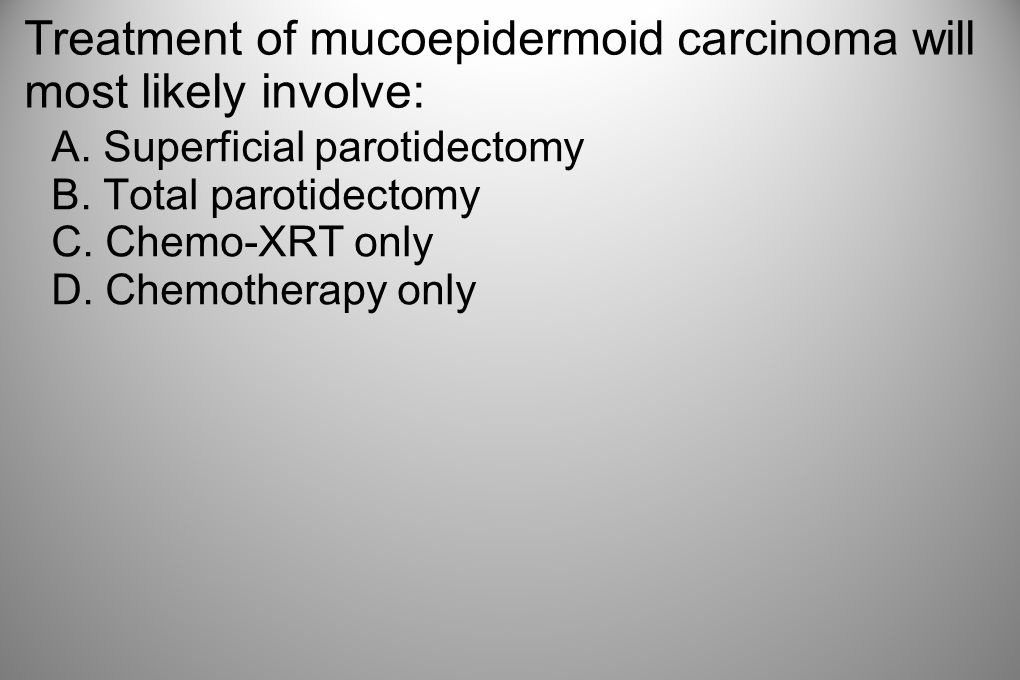 Treatment of mucoepidermoid carcinoma will most likely involve: