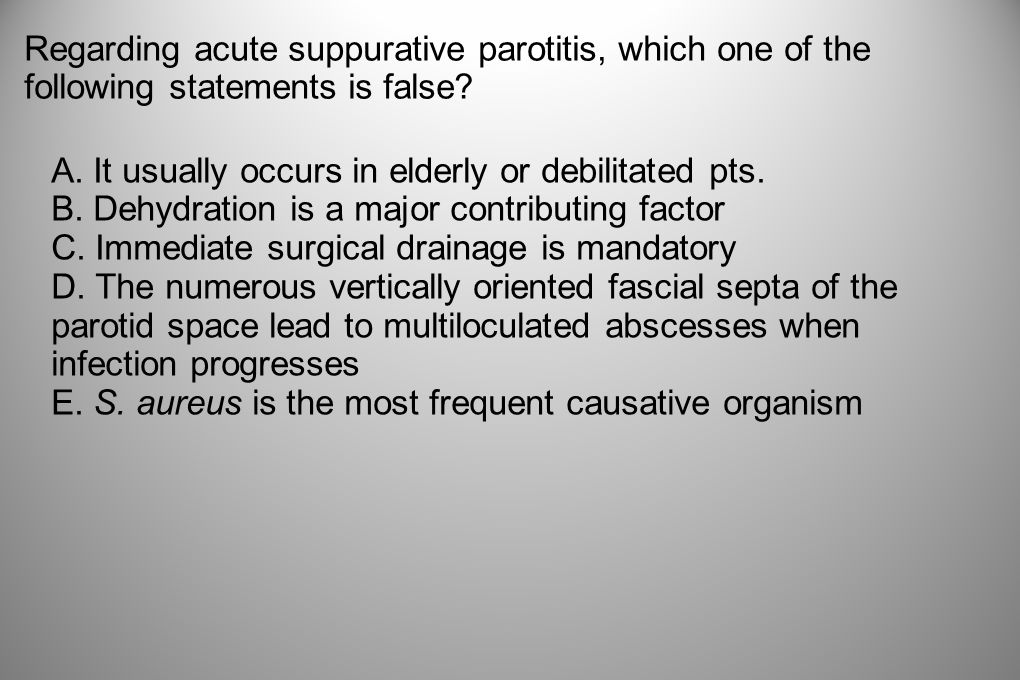 Regarding acute suppurative parotitis, which one of the following statements is false
