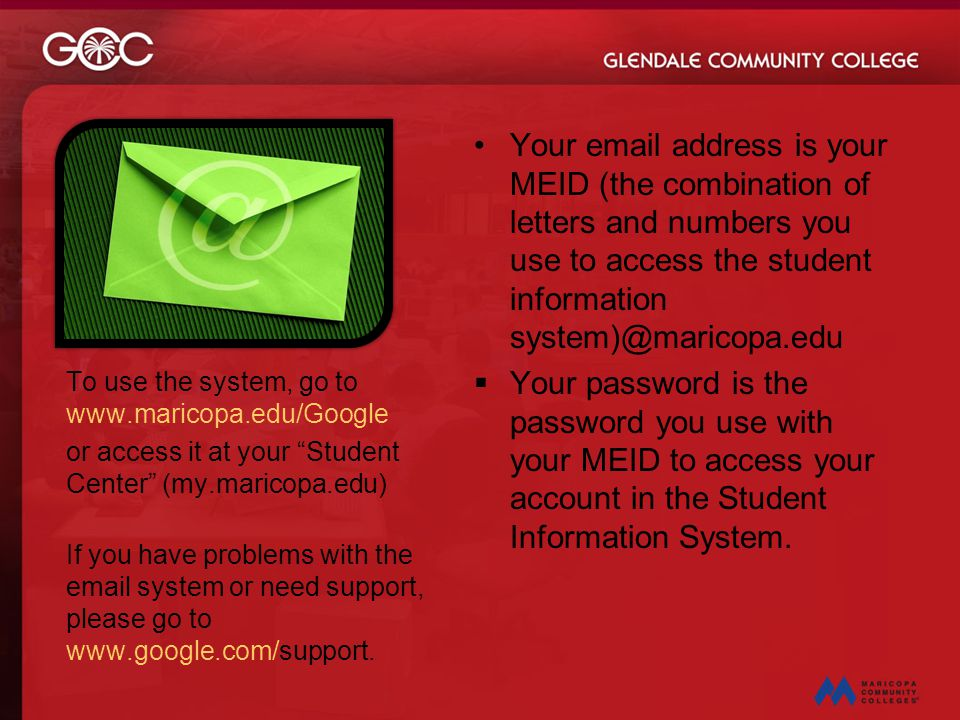 Your email address is your MEID (the combination of letters and numbers you use to access the student information system)@maricopa.edu