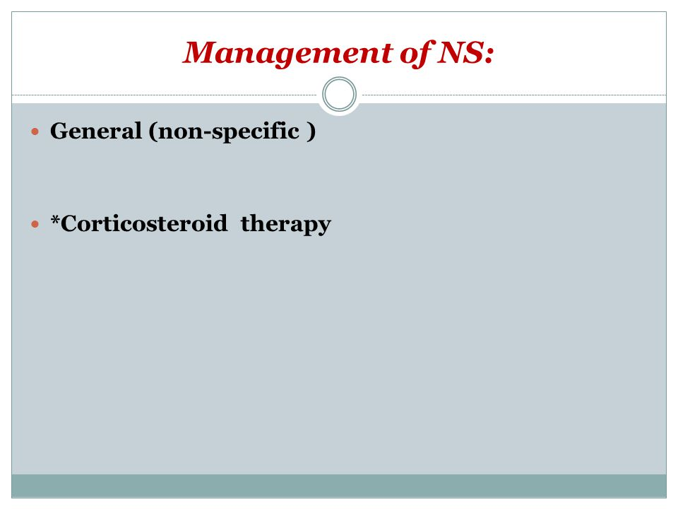 Management of NS: General (non-specific ) *Corticosteroid therapy