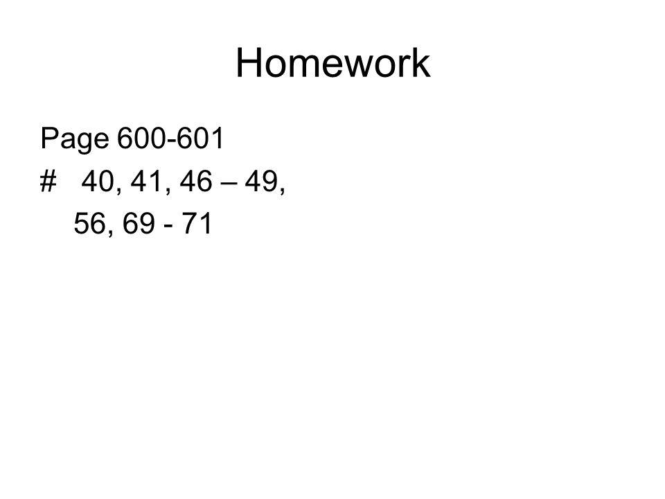 Homework Page 600-601 # 40, 41, 46 – 49, 56, 69 - 71