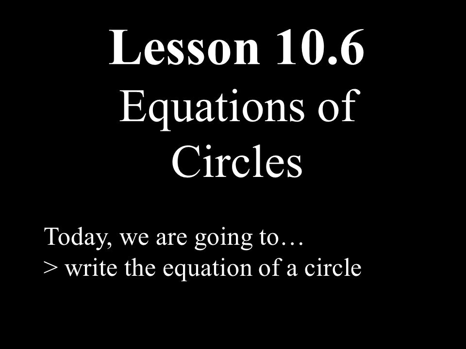 Lesson 10.6 Equations of Circles Today, we are going to…