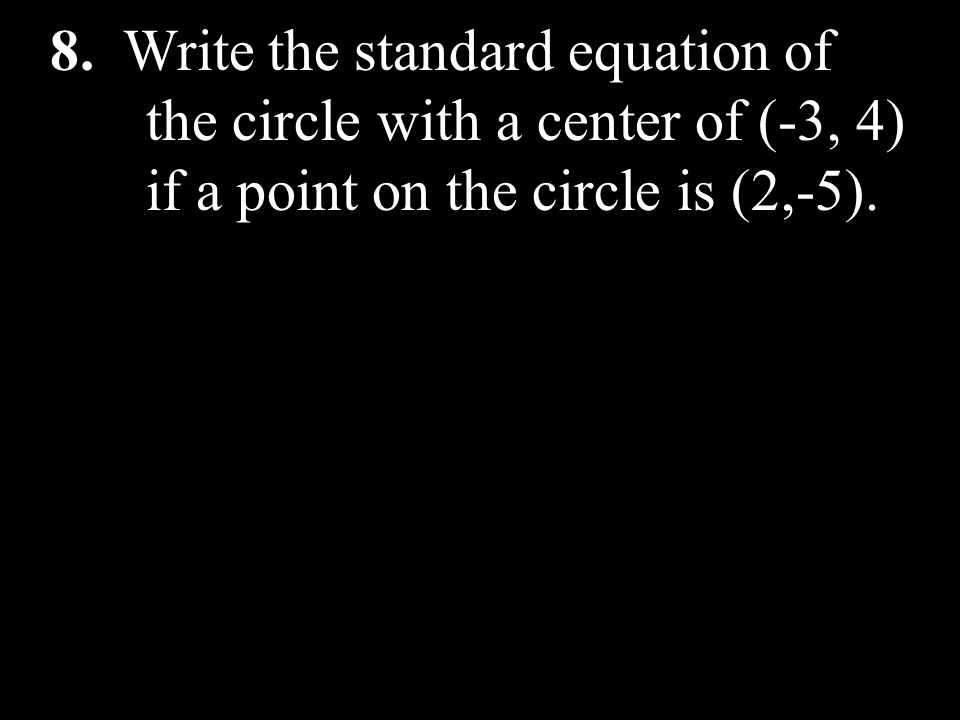 8. Write the standard equation of. the circle with a center of (-3, 4)