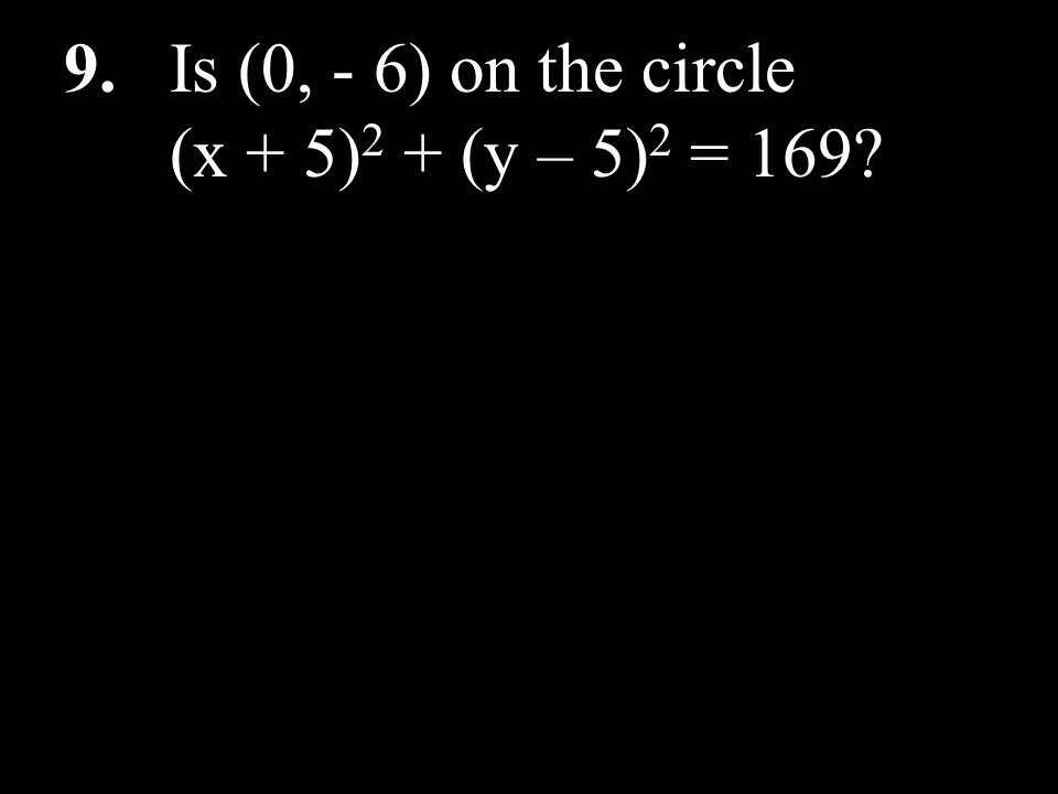 9. Is (0, - 6) on the circle (x + 5)2 + (y – 5)2 = 169