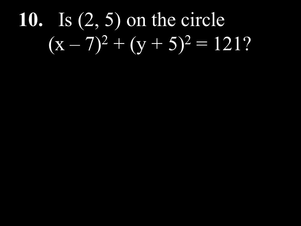 10. Is (2, 5) on the circle (x – 7)2 + (y + 5)2 = 121