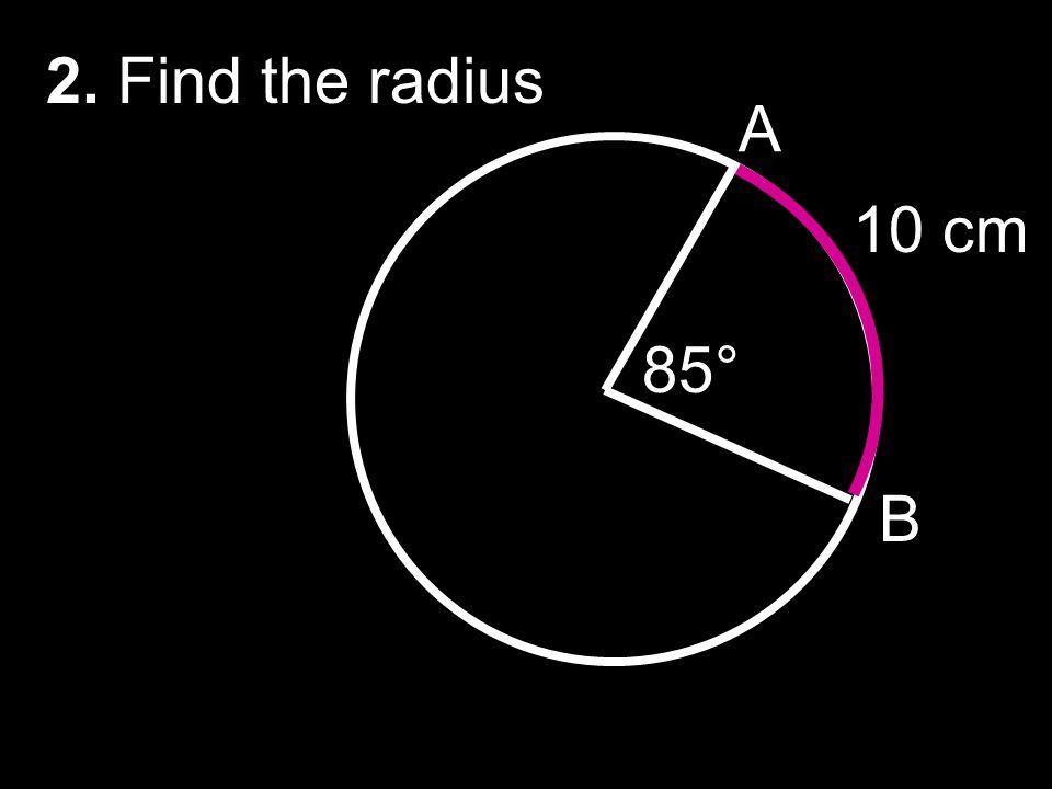 2. Find the radius A 10 cm 85° B