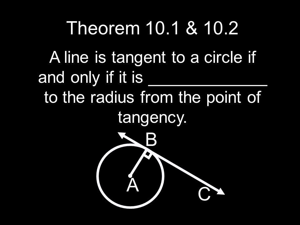 Theorem 10.1 & 10.2 A line is tangent to a circle if and only if it is _____________ to the radius from the point of tangency.