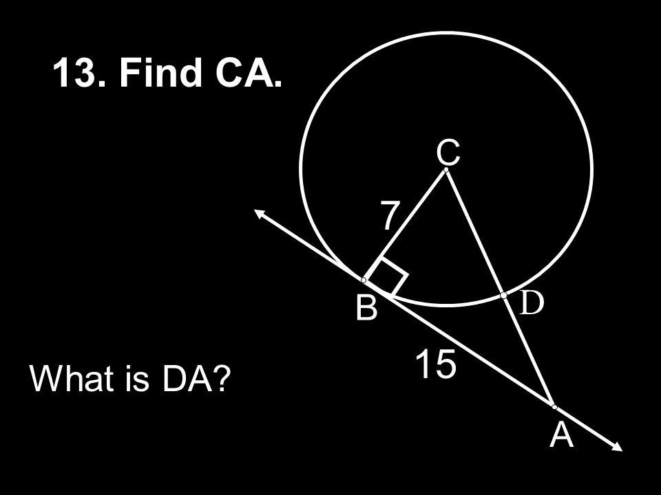 13. Find CA. C 7 D B 15 What is DA A