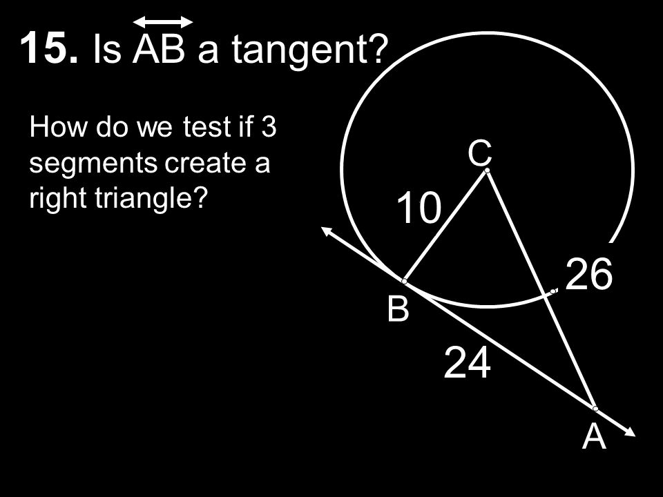 15. Is AB a tangent How do we test if 3 segments create a right triangle C 10 7 26 B 6 24 15 A