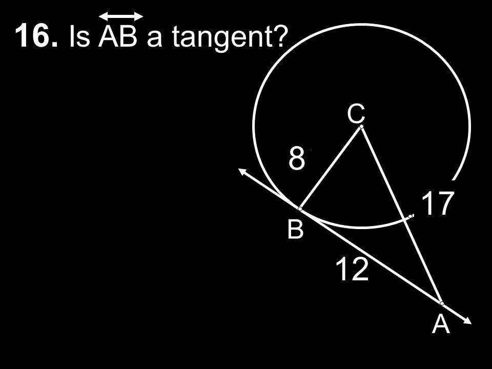 16. Is AB a tangent C 8 7 17 B 6 12 15 A