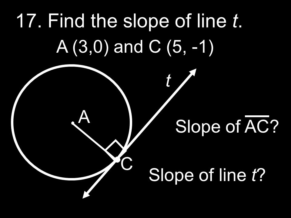 17. Find the slope of line t. A (3,0) and C (5, -1) t A Slope of AC C