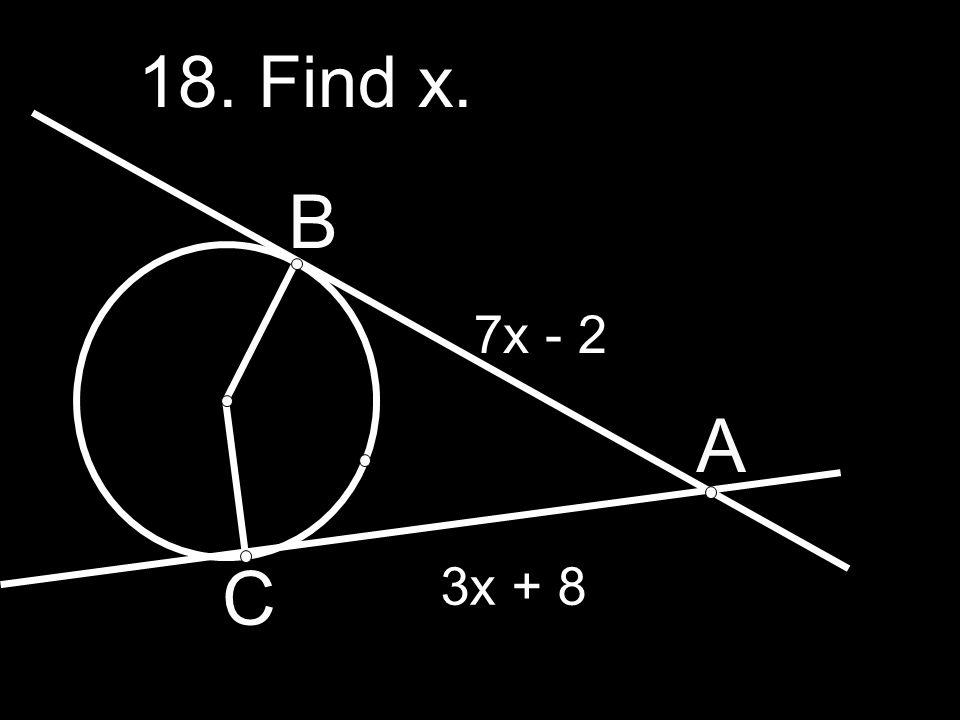 18. Find x. B 7x - 2 A C 3x + 8