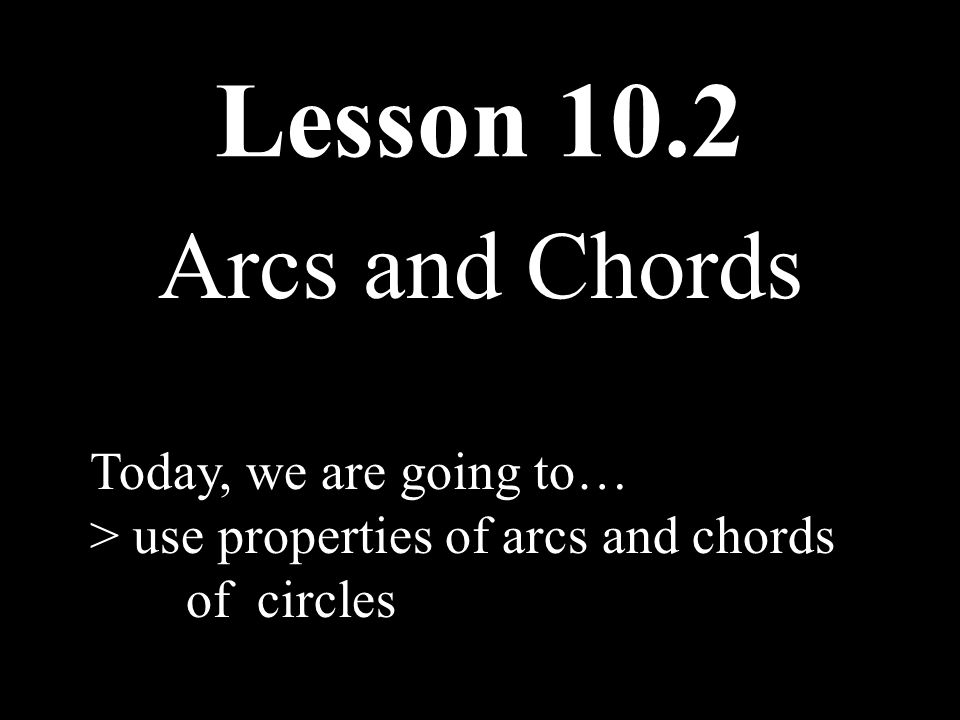 Lesson 10.2 Arcs and Chords Today, we are going to…