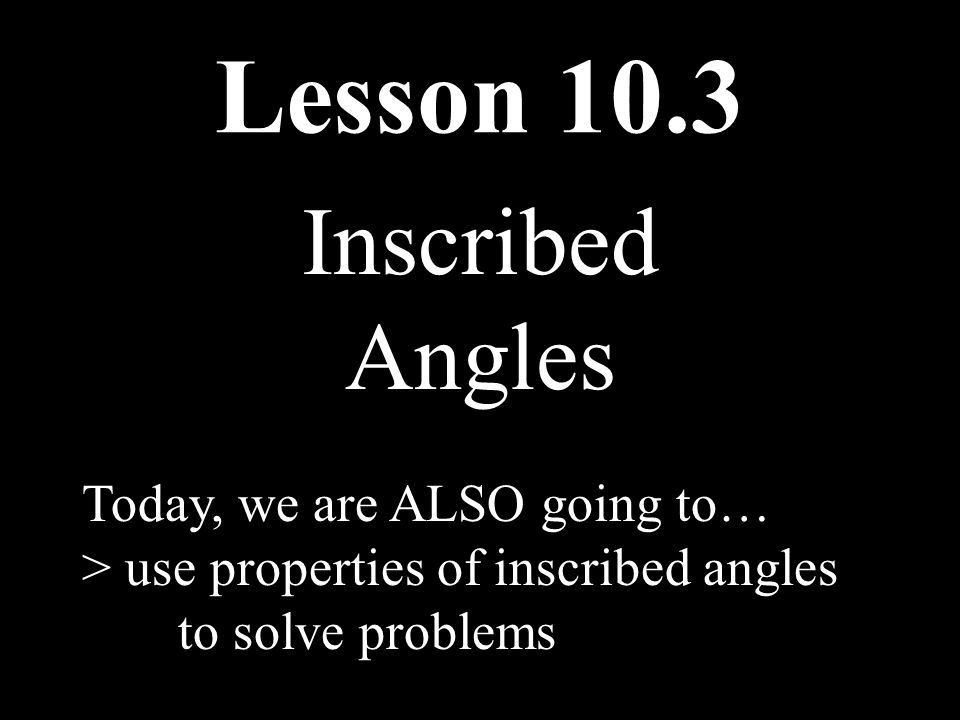 Lesson 10.3 Inscribed Angles Today, we are ALSO going to…