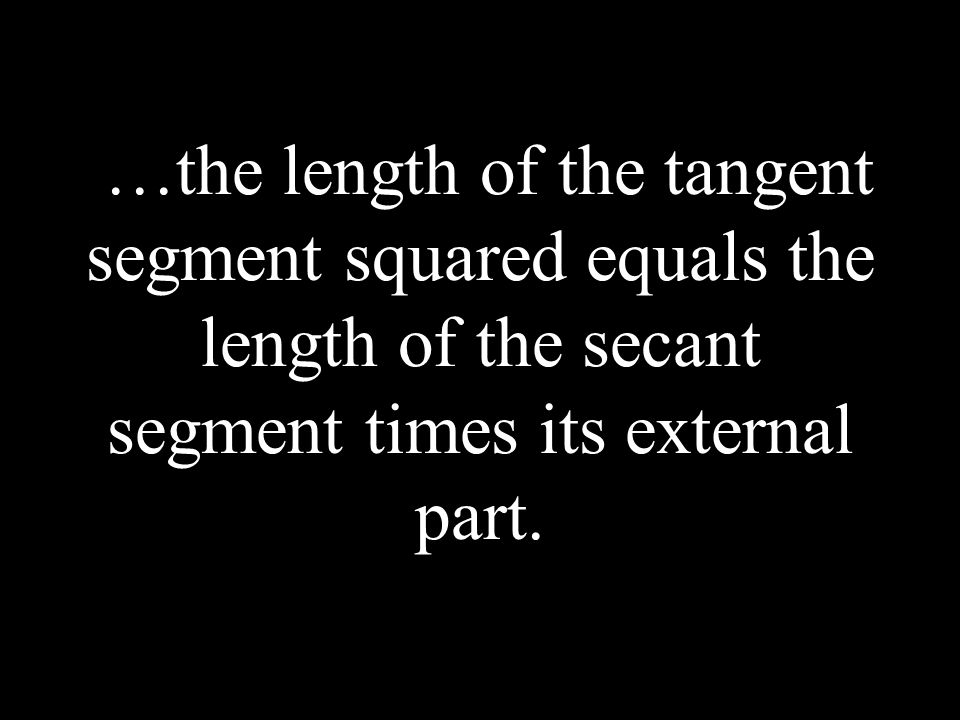 …the length of the tangent segment squared equals the length of the secant segment times its external part.