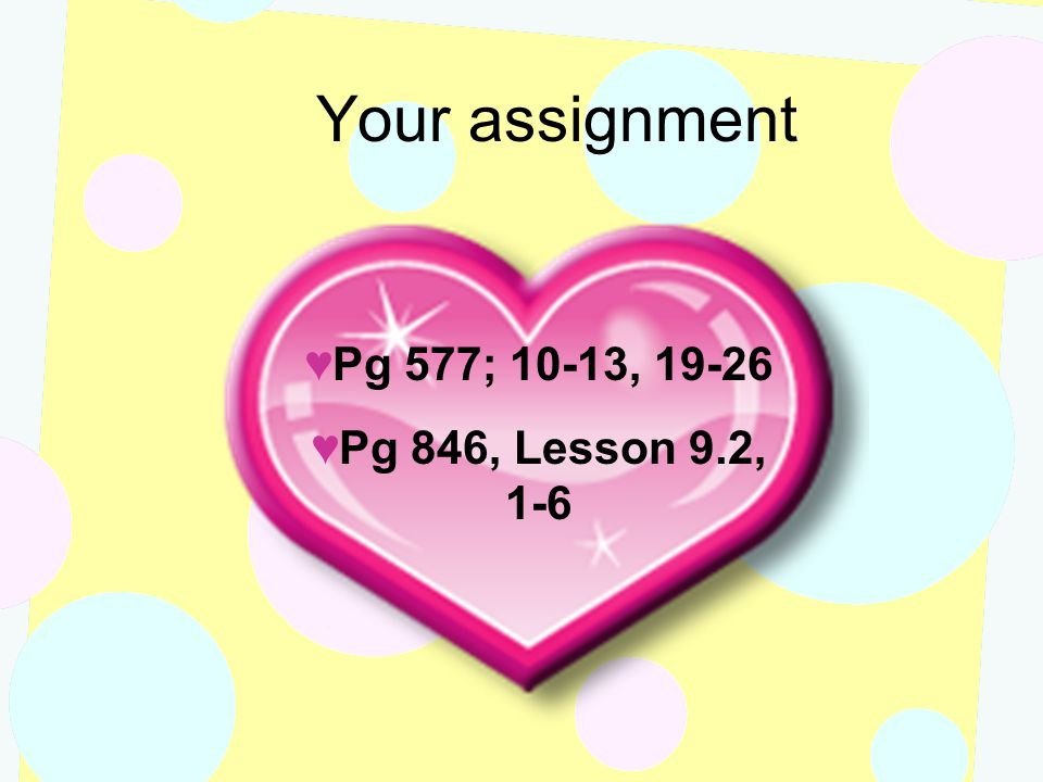 Your assignment Pg 577; 10-13, 19-26 Pg 846, Lesson 9.2, 1-6