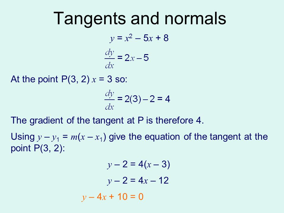 Tangents and normals y = x2 – 5x + 8 At the point P(3, 2) x = 3 so: 4