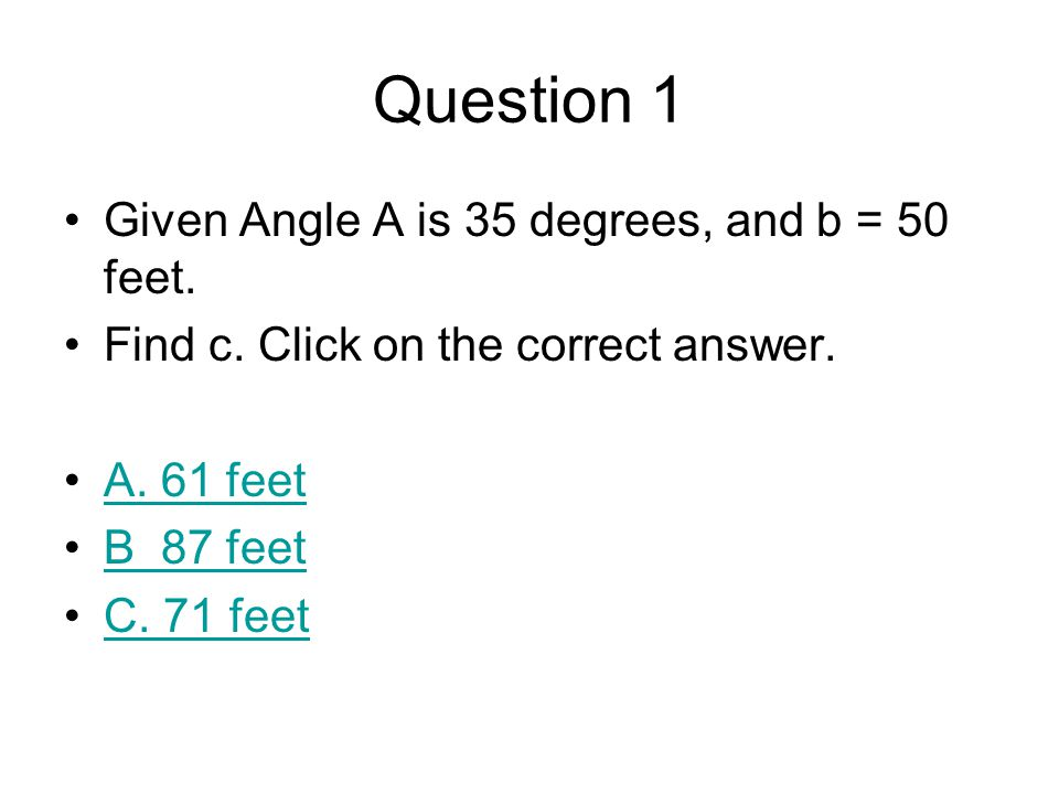 Question 1 Given Angle A is 35 degrees, and b = 50 feet.