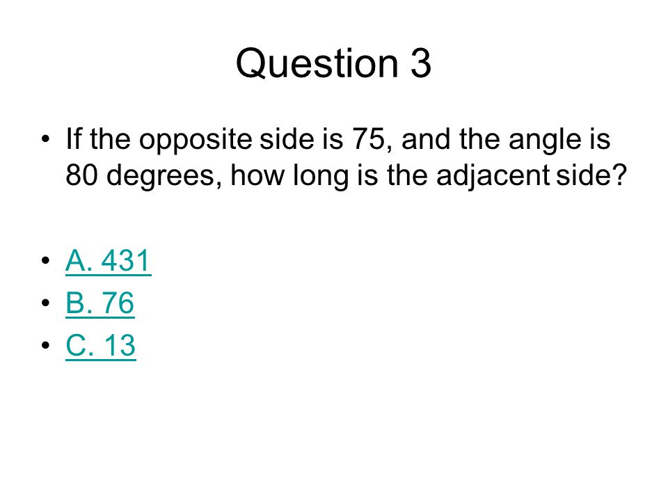 Question 3 If the opposite side is 75, and the angle is 80 degrees, how long is the adjacent side A. 431.