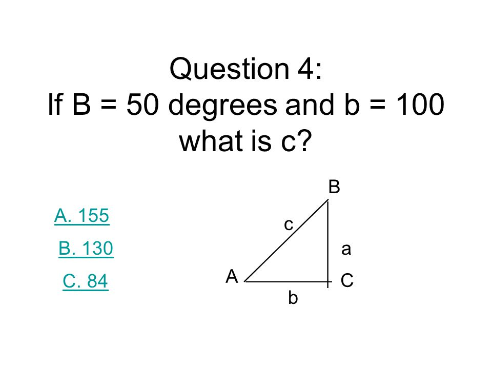 Question 4: If B = 50 degrees and b = 100 what is c