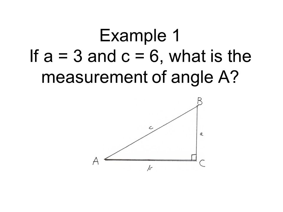 Example 1 If a = 3 and c = 6, what is the measurement of angle A