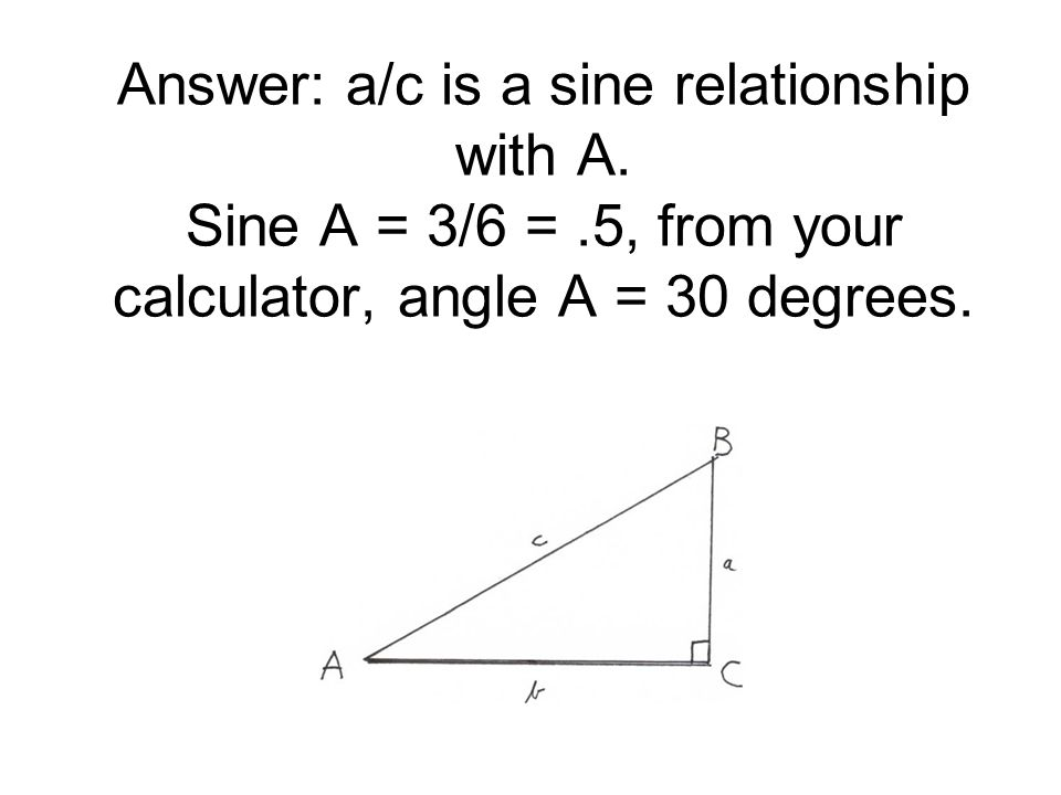 Answer: a/c is a sine relationship with A. Sine A = 3/6 =